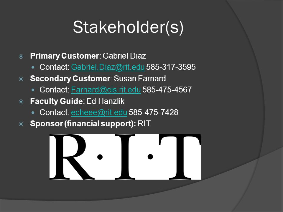 Stakeholder(s)  Primary Customer: Gabriel Diaz Contact: Gabriel.Diaz@rit.edu 585-317-3595Gabriel.Diaz@rit.edu  Secondary Customer: Susan Farnard Contact: Farnard@cis.rit.edu 585-475-4567Farnard@cis.rit.edu  Faculty Guide: Ed Hanzlik Contact: echeee@rit.edu 585-475-7428echeee@rit.edu  Sponsor (financial support): RIT