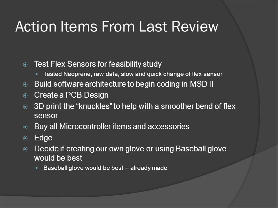 Action Items From Last Review  Test Flex Sensors for feasibility study Tested Neoprene, raw data, slow and quick change of flex sensor  Build software architecture to begin coding in MSD II  Create a PCB Design  3D print the knuckles to help with a smoother bend of flex sensor  Buy all Microcontroller items and accessories  Edge  Decide if creating our own glove or using Baseball glove would be best Baseball glove would be best – already made