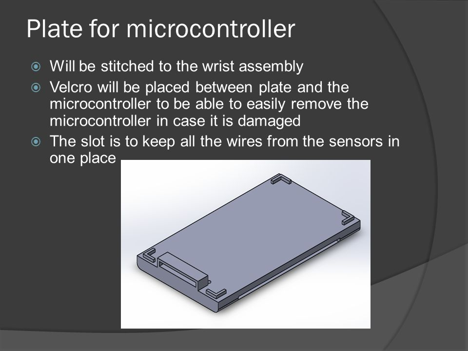 Plate for microcontroller  Will be stitched to the wrist assembly  Velcro will be placed between plate and the microcontroller to be able to easily remove the microcontroller in case it is damaged  The slot is to keep all the wires from the sensors in one place