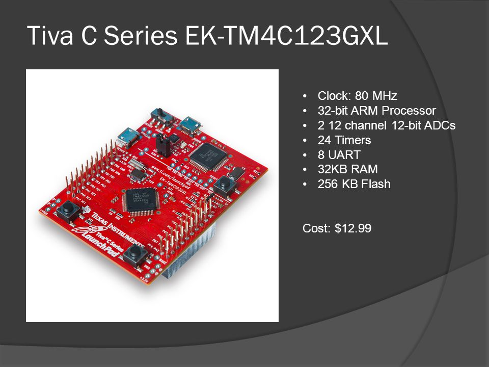 Tiva C Series EK-TM4C123GXL Clock: 80 MHz 32-bit ARM Processor 2 12 channel 12-bit ADCs 24 Timers 8 UART 32KB RAM 256 KB Flash Cost: $12.99