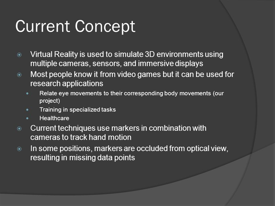 Current Concept  Virtual Reality is used to simulate 3D environments using multiple cameras, sensors, and immersive displays  Most people know it from video games but it can be used for research applications Relate eye movements to their corresponding body movements (our project) Training in specialized tasks Healthcare  Current techniques use markers in combination with cameras to track hand motion  In some positions, markers are occluded from optical view, resulting in missing data points