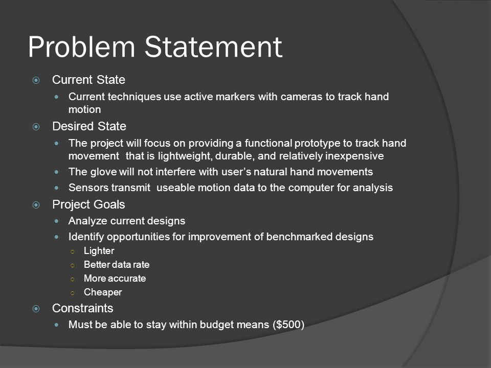 Problem Statement  Current State Current techniques use active markers with cameras to track hand motion  Desired State The project will focus on providing a functional prototype to track hand movement that is lightweight, durable, and relatively inexpensive The glove will not interfere with user's natural hand movements Sensors transmit useable motion data to the computer for analysis  Project Goals Analyze current designs Identify opportunities for improvement of benchmarked designs ○ Lighter ○ Better data rate ○ More accurate ○ Cheaper  Constraints Must be able to stay within budget means ($500)
