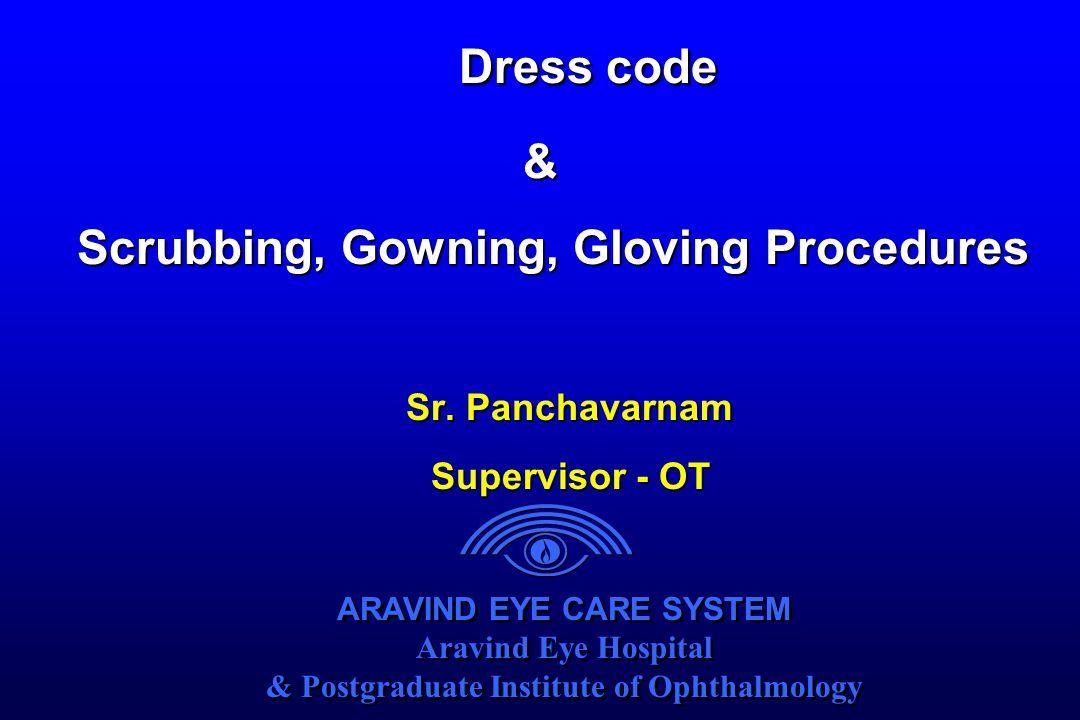 ARAVIND EYE CARE SYSTEM Aravind Eye Hospital & Postgraduate Institute of Ophthalmology ARAVIND EYE CARE SYSTEM Aravind Eye Hospital & Postgraduate Institute of Ophthalmology Dress code & Scrubbing, Gowning, Gloving Procedures Scrubbing, Gowning, Gloving Procedures Sr.