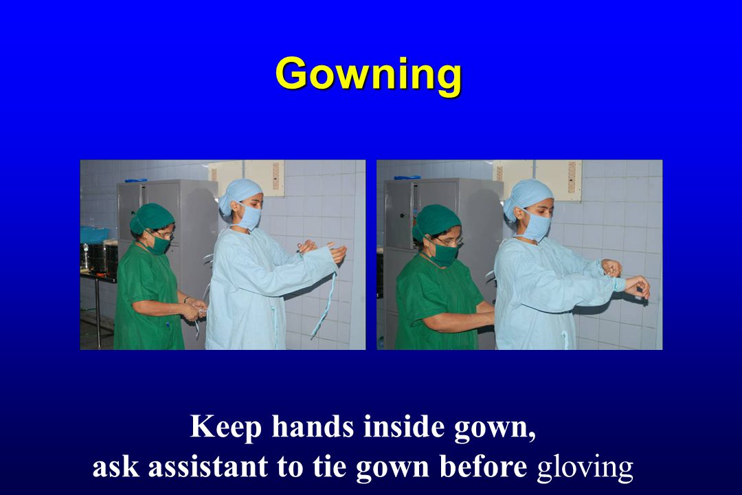 Gowning Keep hands inside gown, ask assistant to tie gown before gloving