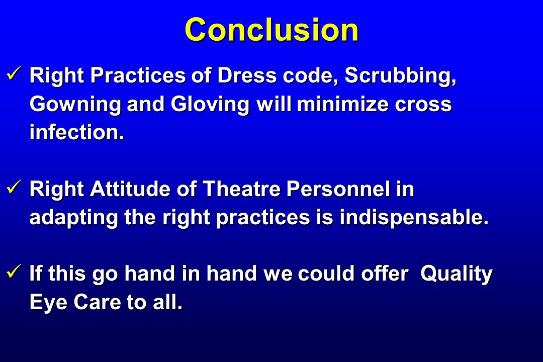 Conclusion Right Practices of Dress code, Scrubbing, Right Practices of Dress code, Scrubbing, Gowning and Gloving will minimize cross infection. Righ
