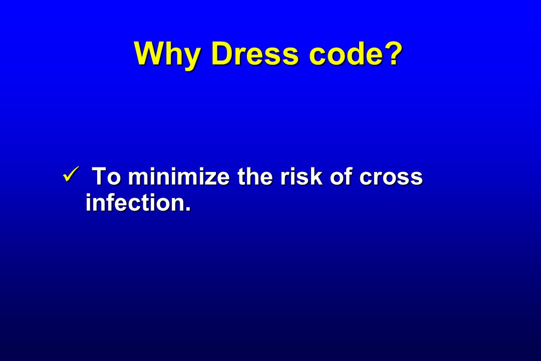 Why Dress code? To minimize the risk of cross infection. To minimize the risk of cross infection.