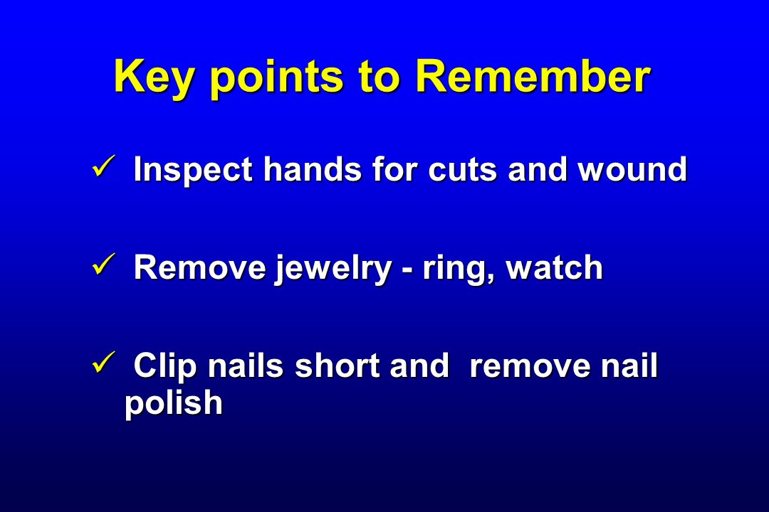 Key points to Remember Inspect hands for cuts and wound Inspect hands for cuts and wound Remove jewelry - ring, watch Remove jewelry - ring, watch Cli