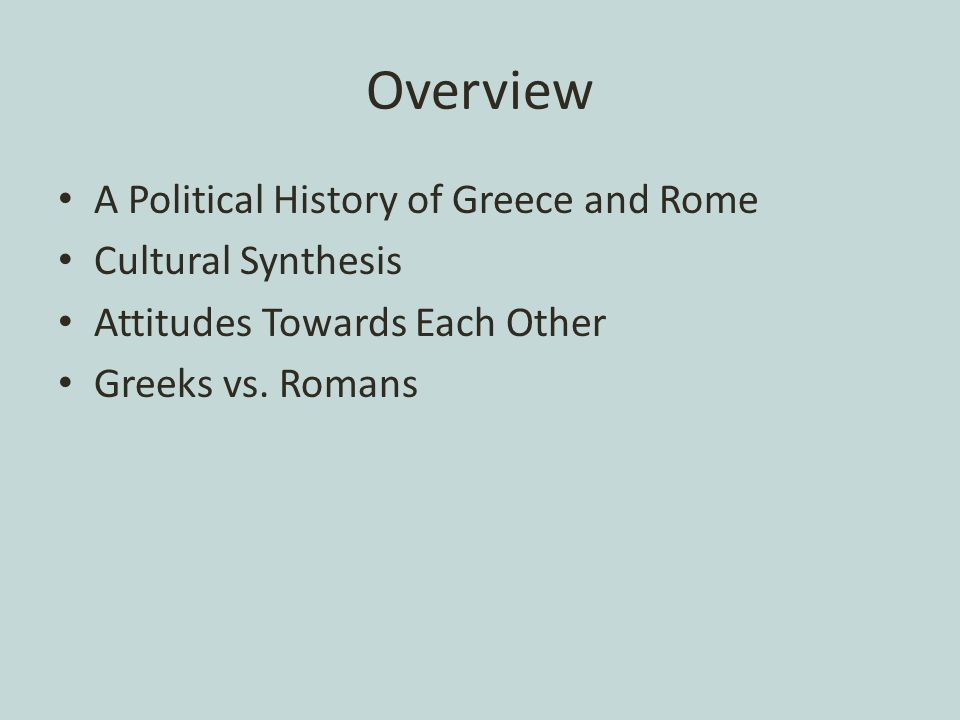 Overview A Political History of Greece and Rome Cultural Synthesis Attitudes Towards Each Other Greeks vs.