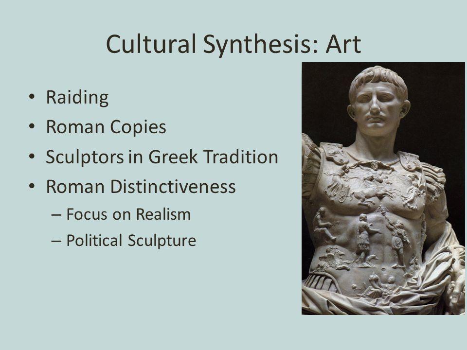 Cultural Synthesis: Art Raiding Roman Copies Sculptors in Greek Tradition Roman Distinctiveness – Focus on Realism – Political Sculpture