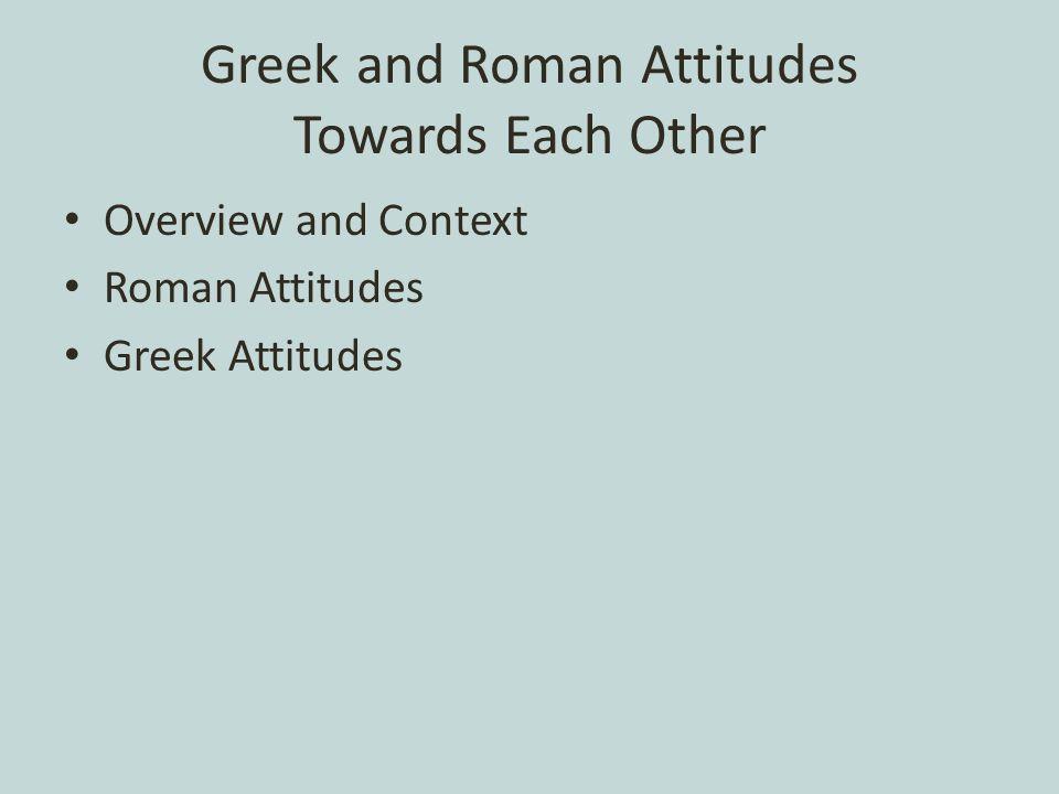 Greek and Roman Attitudes Towards Each Other Overview and Context Roman Attitudes Greek Attitudes