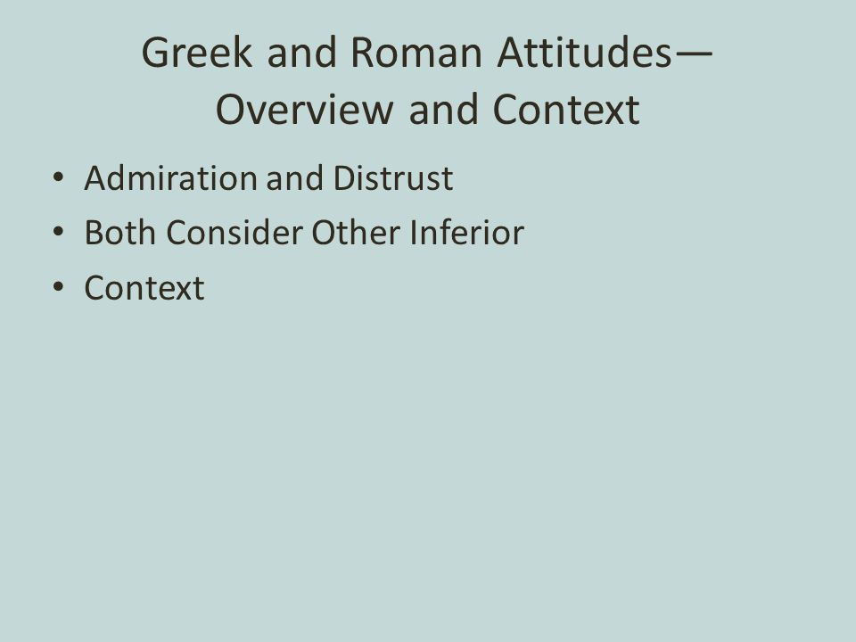 Greek and Roman Attitudes— Overview and Context Admiration and Distrust Both Consider Other Inferior Context
