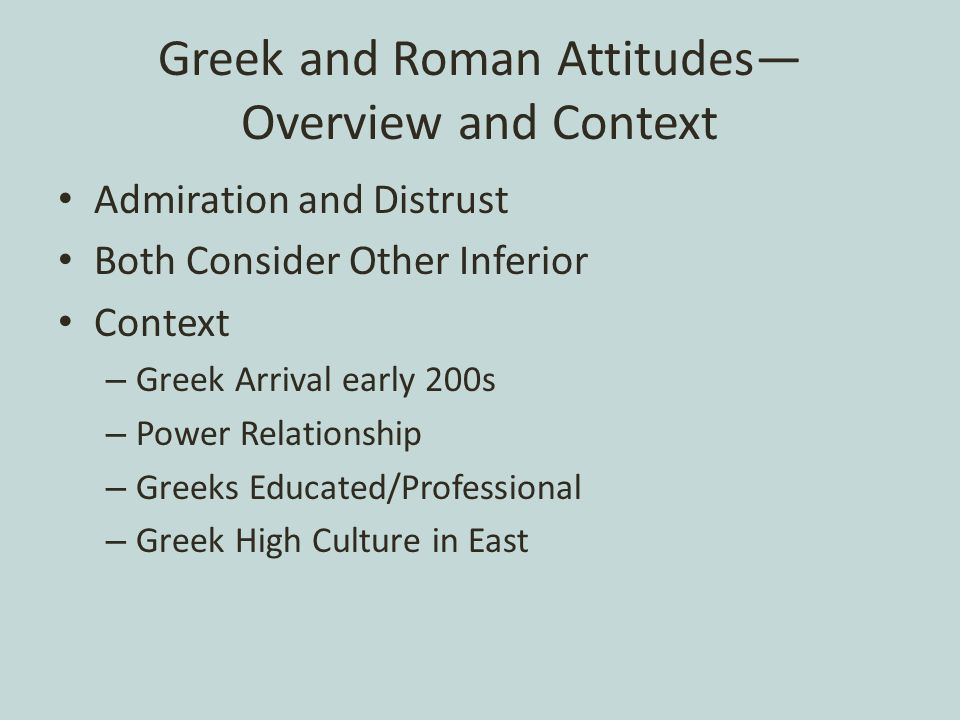 Greek and Roman Attitudes— Overview and Context Admiration and Distrust Both Consider Other Inferior Context – Greek Arrival early 200s – Power Relationship – Greeks Educated/Professional – Greek High Culture in East
