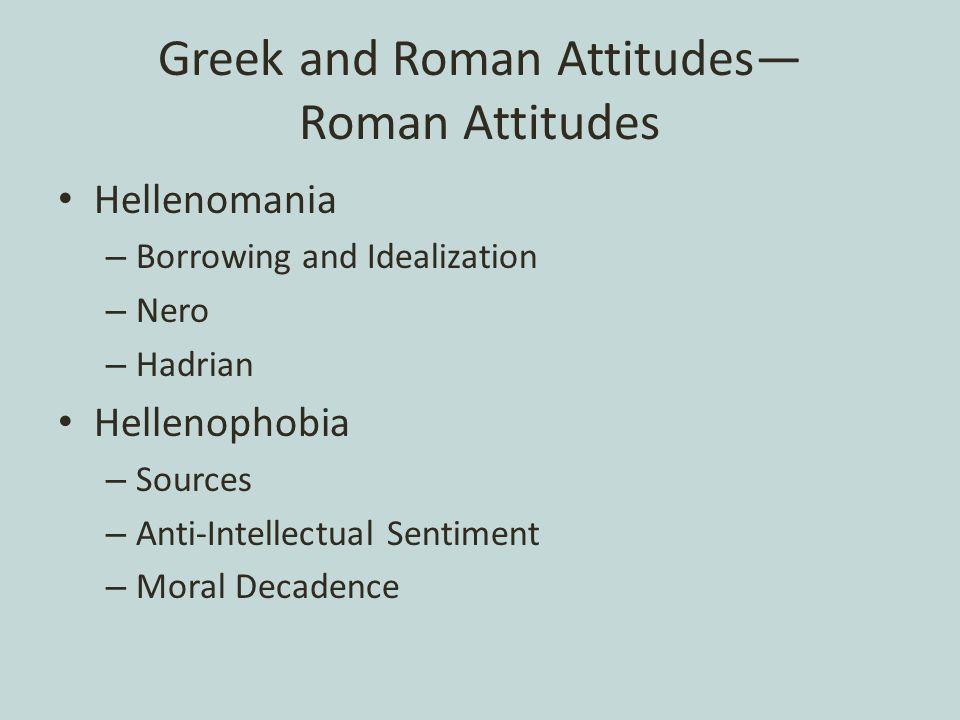 Greek and Roman Attitudes— Roman Attitudes Hellenomania – Borrowing and Idealization – Nero – Hadrian Hellenophobia – Sources – Anti-Intellectual Sentiment – Moral Decadence