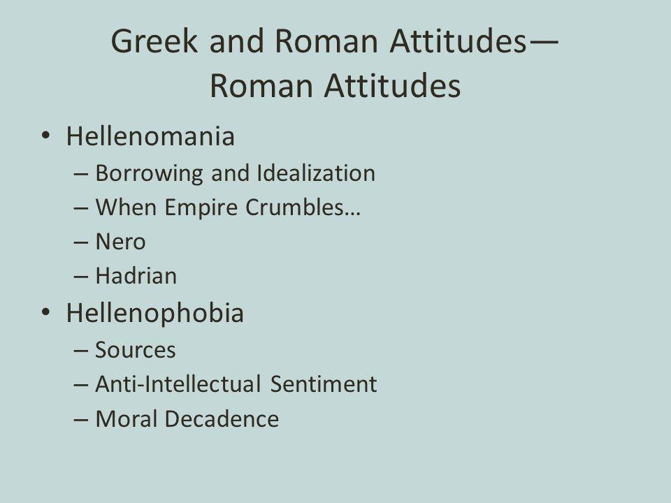 Greek and Roman Attitudes— Roman Attitudes Hellenomania – Borrowing and Idealization – When Empire Crumbles… – Nero – Hadrian Hellenophobia – Sources – Anti-Intellectual Sentiment – Moral Decadence