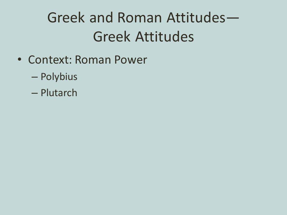 Greek and Roman Attitudes— Greek Attitudes Context: Roman Power – Polybius – Plutarch