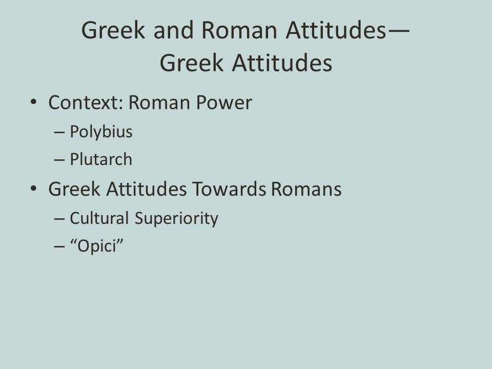 Greek and Roman Attitudes— Greek Attitudes Context: Roman Power – Polybius – Plutarch Greek Attitudes Towards Romans – Cultural Superiority – Opici