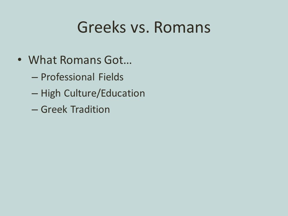 Greeks vs. Romans What Romans Got… – Professional Fields – High Culture/Education – Greek Tradition