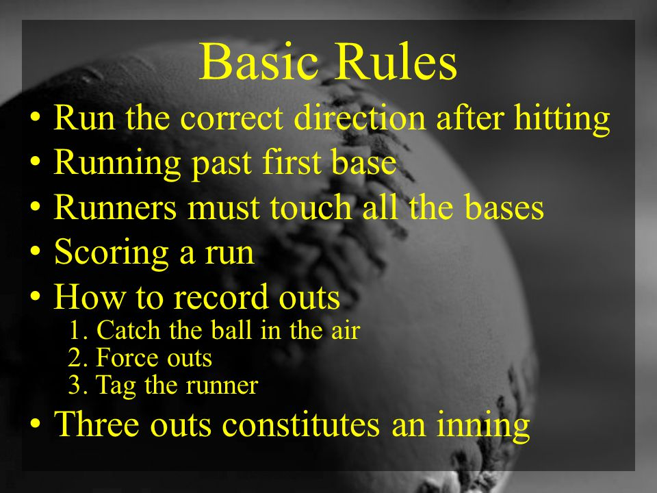 Basic Rules Run the correct direction after hitting Running past first base Runners must touch all the bases Scoring a run How to record outs 1.
