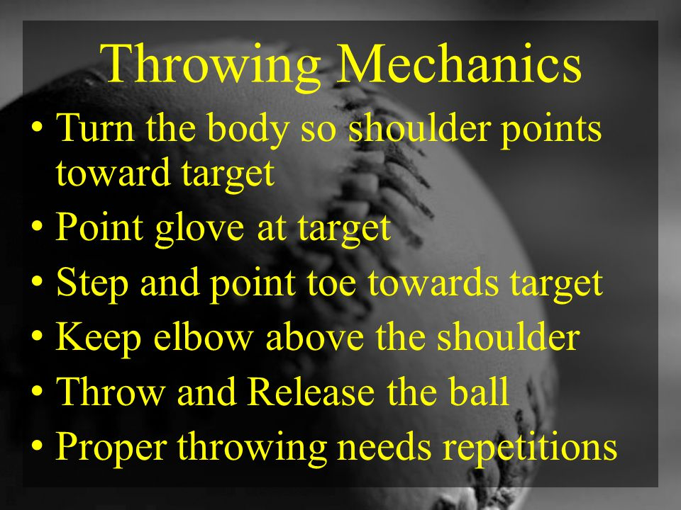 Throwing Mechanics Turn the body so shoulder points toward target Point glove at target Step and point toe towards target Keep elbow above the shoulder Throw and Release the ball Proper throwing needs repetitions