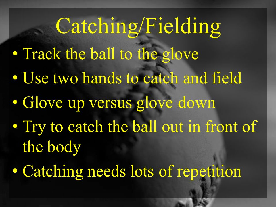 Catching/Fielding Track the ball to the glove Use two hands to catch and field Glove up versus glove down Try to catch the ball out in front of the body Catching needs lots of repetition