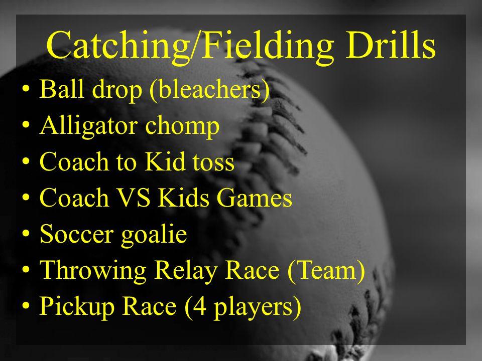 Catching/Fielding Drills Ball drop (bleachers) Alligator chomp Coach to Kid toss Coach VS Kids Games Soccer goalie Throwing Relay Race (Team) Pickup Race (4 players)
