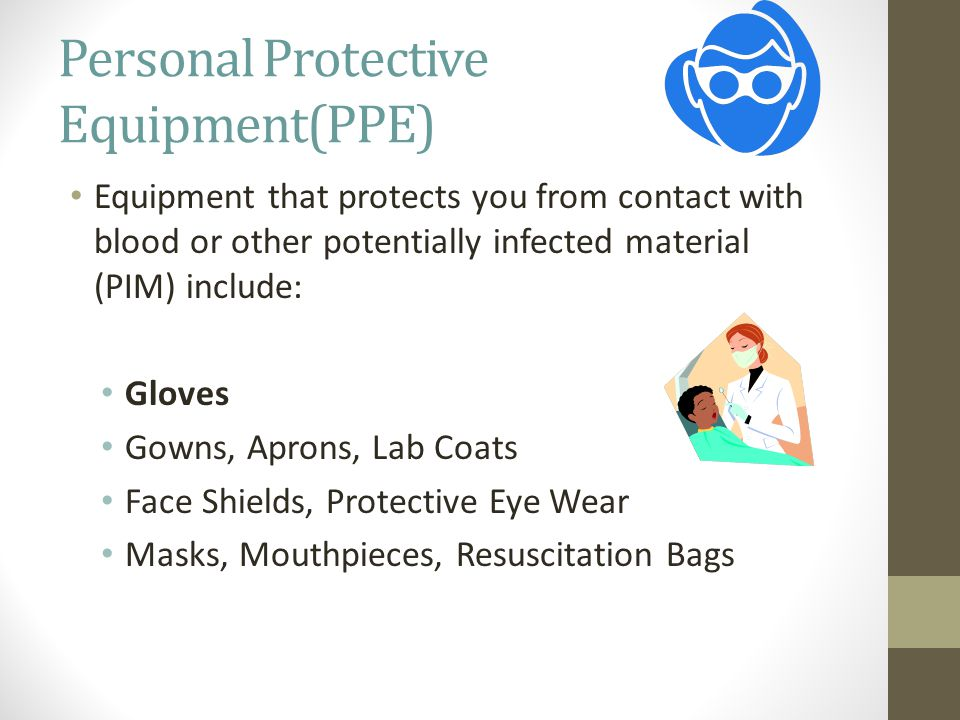 Personal Protective Equipment(PPE) Equipment that protects you from contact with blood or other potentially infected material (PIM) include: Gloves Gowns, Aprons, Lab Coats Face Shields, Protective Eye Wear Masks, Mouthpieces, Resuscitation Bags