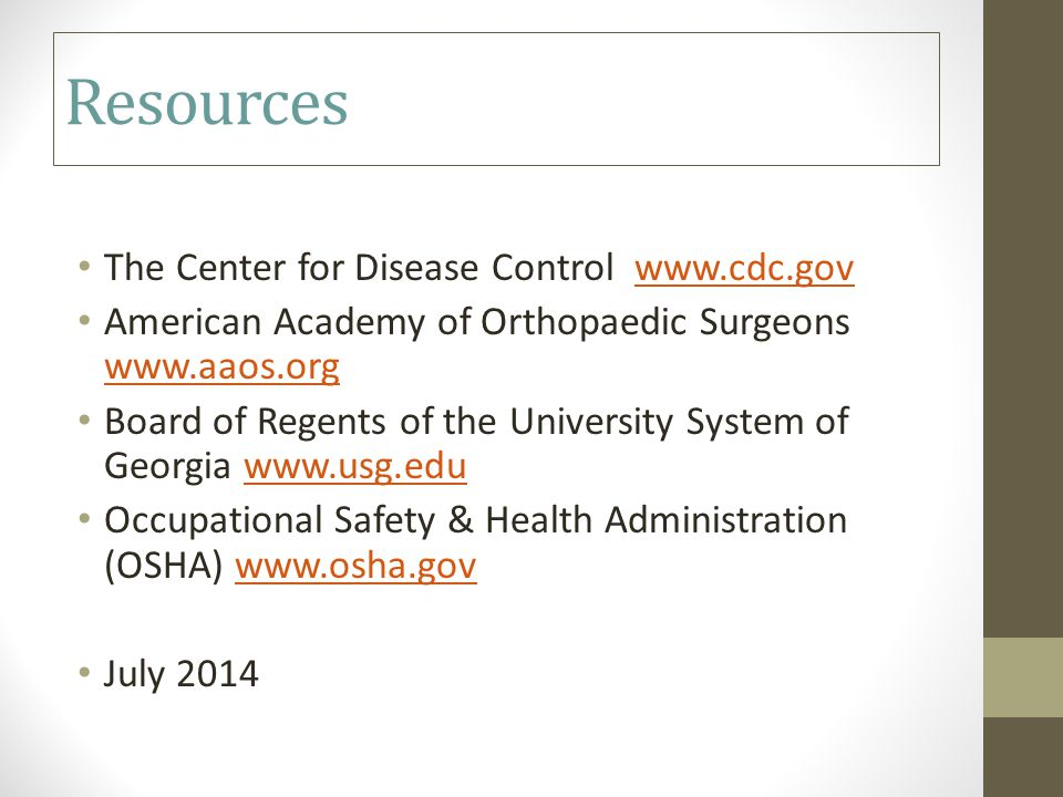 Resources The Center for Disease Control www.cdc.govwww.cdc.gov American Academy of Orthopaedic Surgeons www.aaos.org www.aaos.org Board of Regents of the University System of Georgia www.usg.eduwww.usg.edu Occupational Safety & Health Administration (OSHA) www.osha.govwww.osha.gov July 2014
