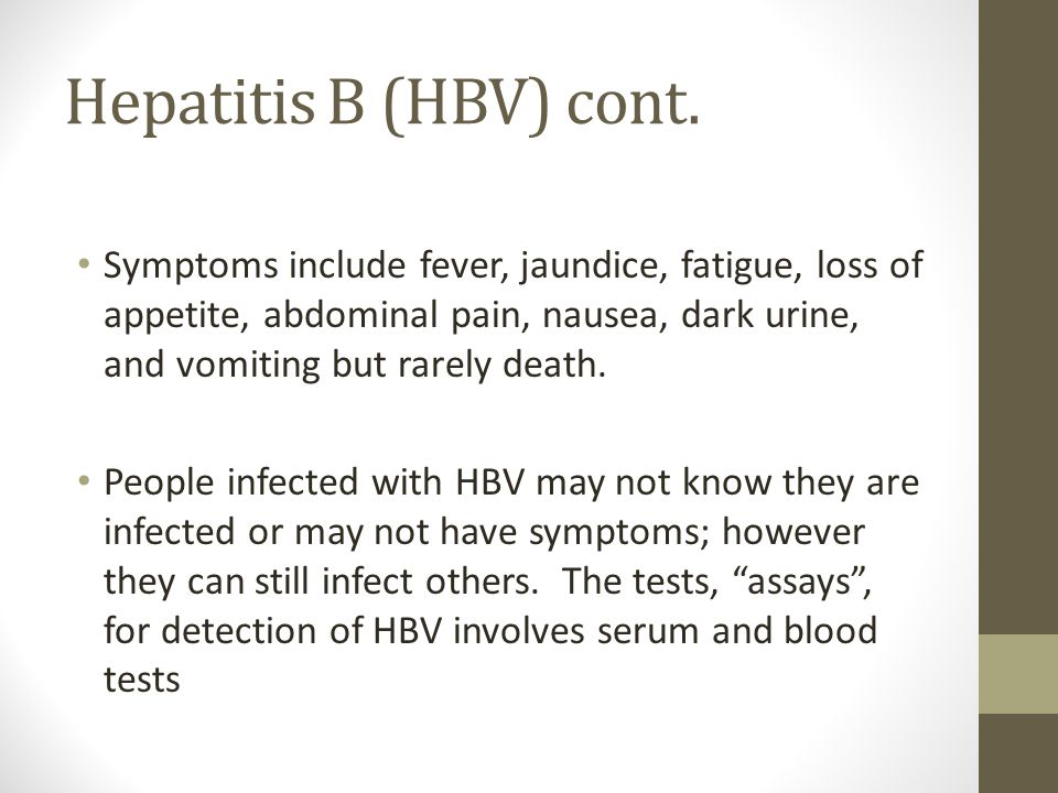 Hepatitis B (HBV) cont. Symptoms include fever, jaundice, fatigue, loss of appetite, abdominal pain, nausea, dark urine, and vomiting but rarely death