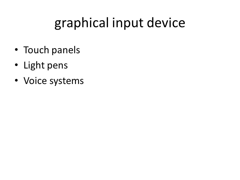 graphical input device Touch panels Light pens Voice systems