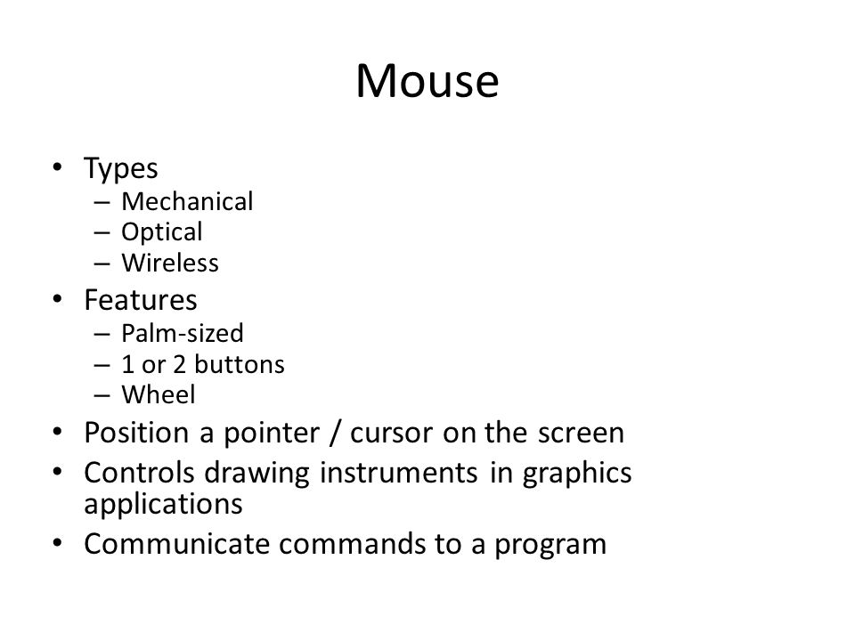Mouse Types – Mechanical – Optical – Wireless Features – Palm-sized – 1 or 2 buttons – Wheel Position a pointer / cursor on the screen Controls drawing instruments in graphics applications Communicate commands to a program