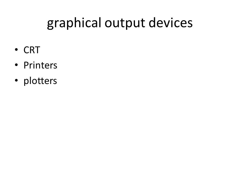 graphical output devices CRT Printers plotters