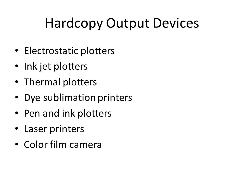 Hardcopy Output Devices Electrostatic plotters Ink jet plotters Thermal plotters Dye sublimation printers Pen and ink plotters Laser printers Color film camera
