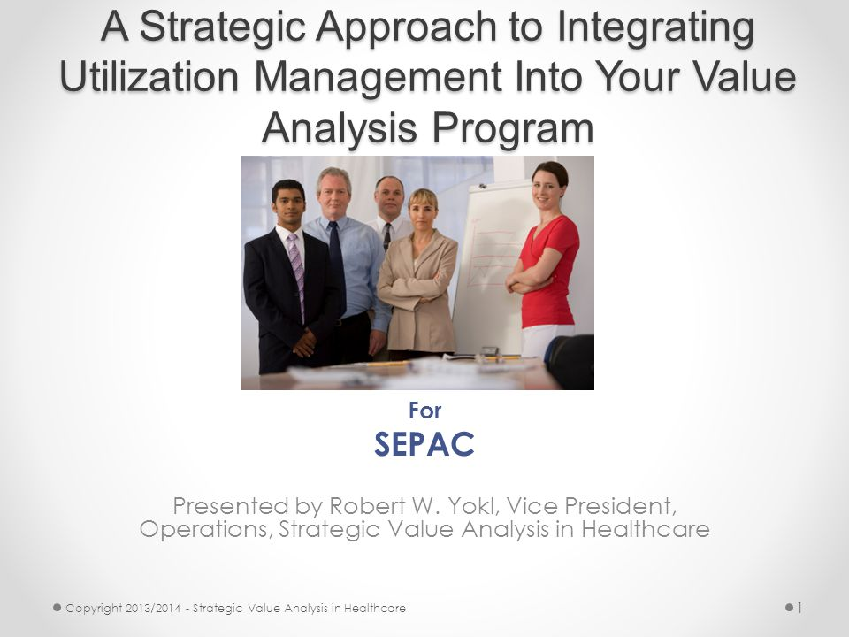 A Strategic Approach to Integrating Utilization Management Into Your Value Analysis Program For SEPAC Presented by Robert W.