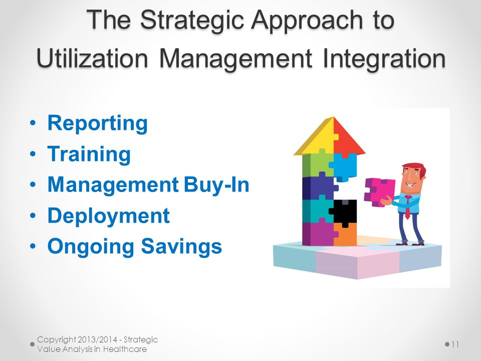 The Strategic Approach to Utilization Management Integration Reporting Training Management Buy-In Deployment Ongoing Savings Copyright 2013/2014 - Strategic Value Analysis in Healthcare 11