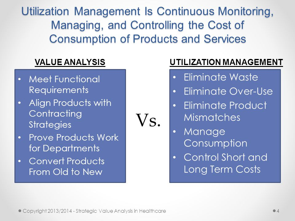 Utilization Management Is Continuous Monitoring, Managing, and Controlling the Cost of Consumption of Products and Services Copyright 2013/2014 - Strategic Value Analysis in Healthcare4 Meet Functional Requirements Align Products with Contracting Strategies Prove Products Work for Departments Convert Products From Old to New Eliminate Waste Eliminate Over-Use Eliminate Product Mismatches Manage Consumption Control Short and Long Term Costs VALUE ANALYSISUTILIZATION MANAGEMENT Vs.