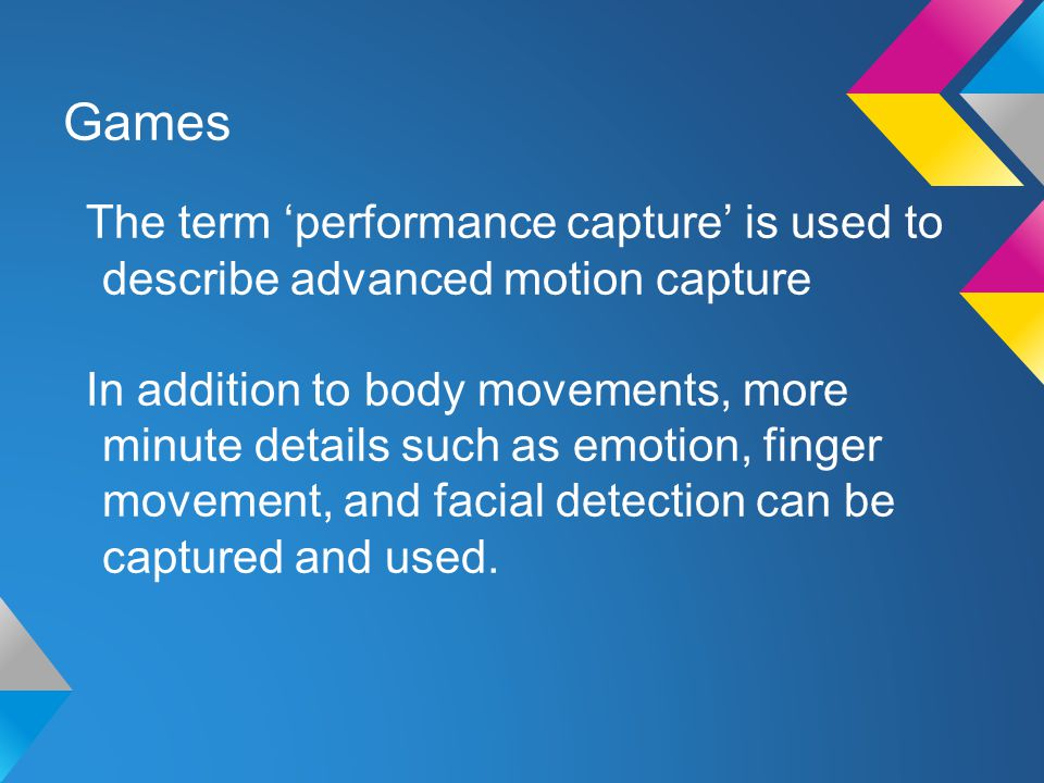 Games The term 'performance capture' is used to describe advanced motion capture In addition to body movements, more minute details such as emotion, finger movement, and facial detection can be captured and used.