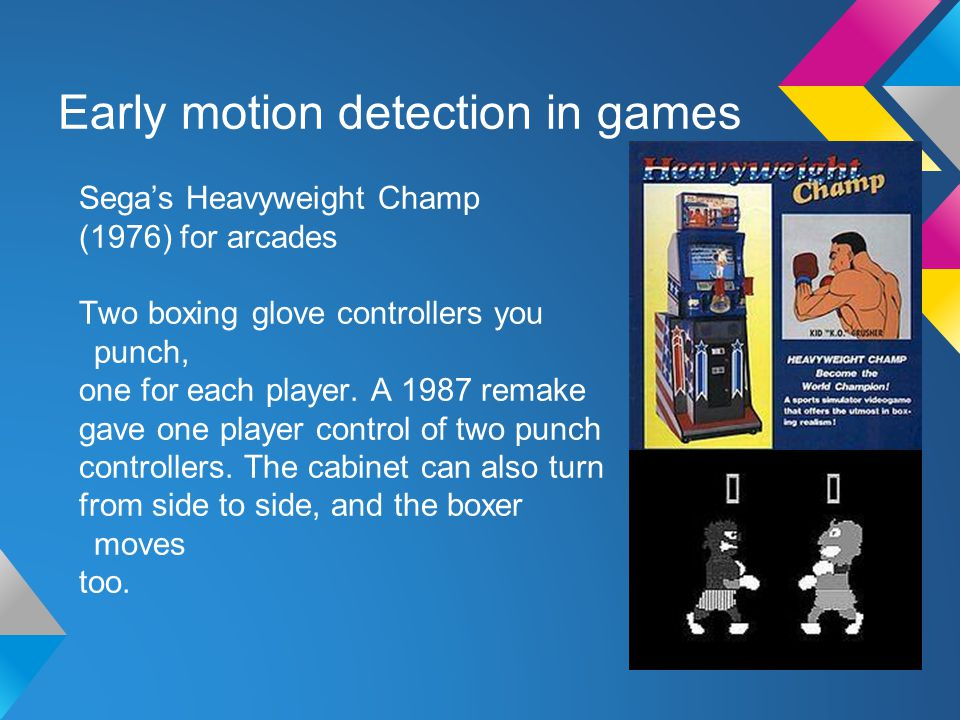 Early motion detection in games Sega's Heavyweight Champ (1976) for arcades Two boxing glove controllers you punch, one for each player.