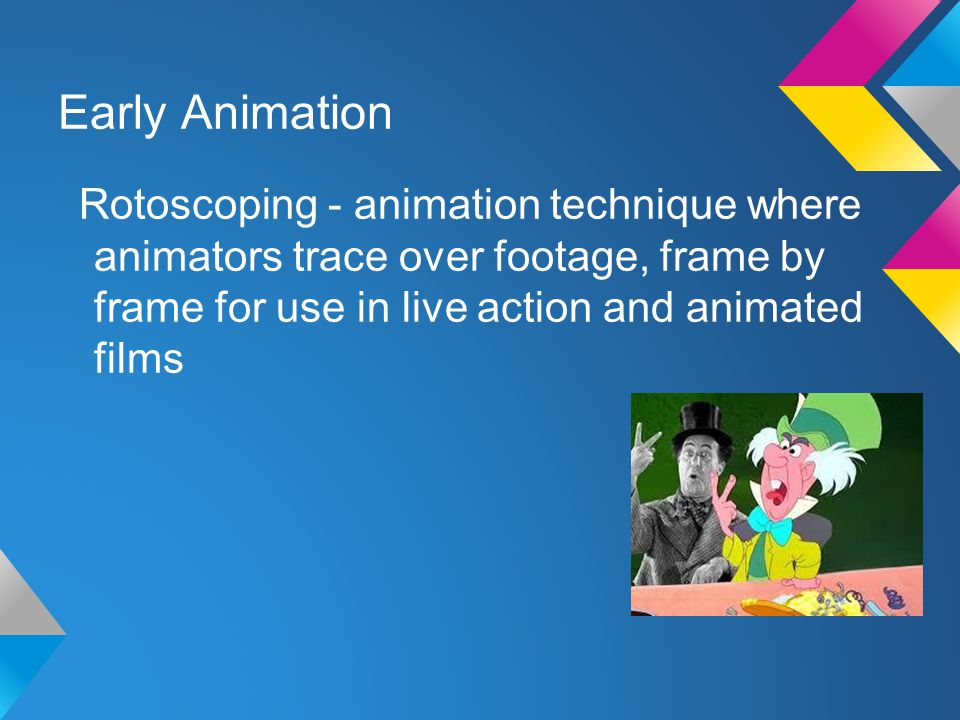 Early Animation Rotoscoping - animation technique where animators trace over footage, frame by frame for use in live action and animated films