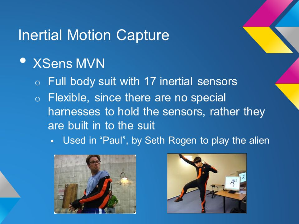 Inertial Motion Capture XSens MVN o Full body suit with 17 inertial sensors o Flexible, since there are no special harnesses to hold the sensors, rather they are built in to the suit  Used in Paul , by Seth Rogen to play the alien