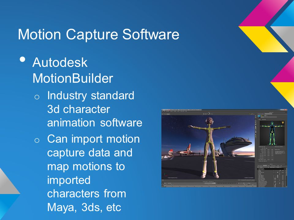 Motion Capture Software Autodesk MotionBuilder o Industry standard 3d character animation software o Can import motion capture data and map motions to imported characters from Maya, 3ds, etc