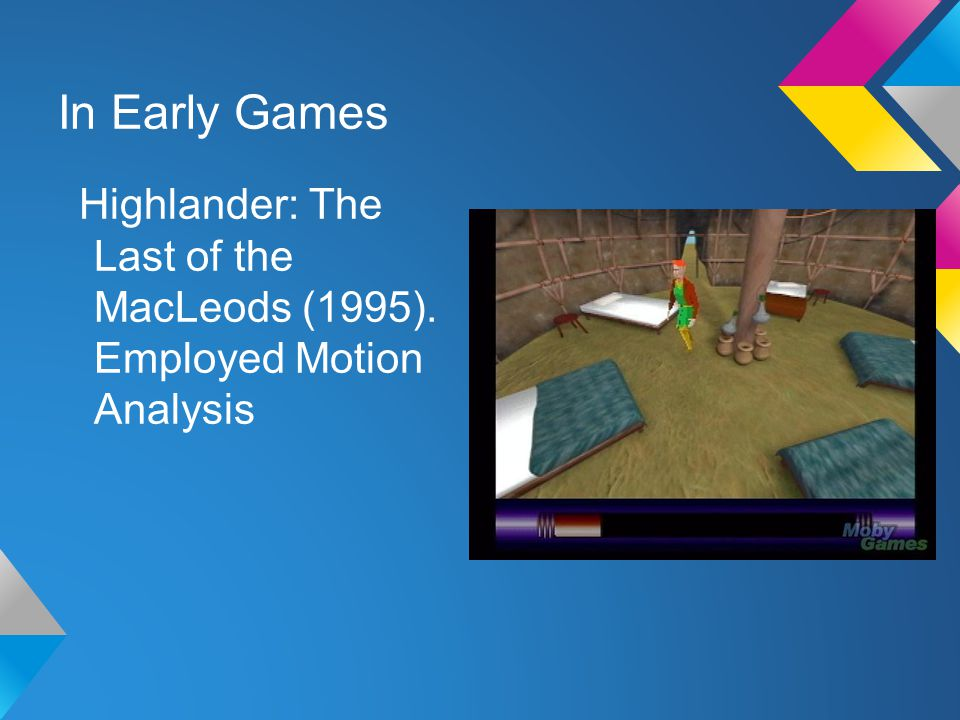In Early Games Highlander: The Last of the MacLeods (1995). Employed Motion Analysis