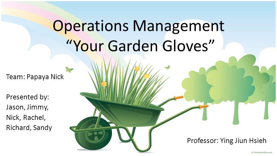 "Operations Management ""Your Garden Gloves"" Team: Papaya Nick Presented by: Jason, Jimmy, Nick, Rachel, Richard, Sandy Professor: Ying Jiun Hsieh"