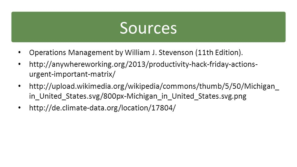 Sources Operations Management by William J. Stevenson (11th Edition). http://anywhereworking.org/2013/productivity-hack-friday-actions- urgent-importa