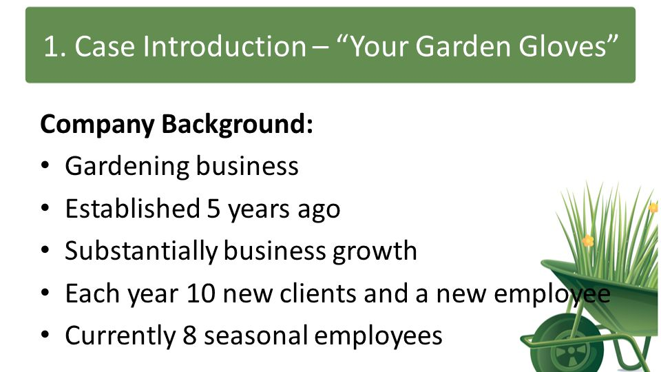 """1. Case Introduction – """"Your Garden Gloves"""" Company Background: Gardening business Established 5 years ago Substantially business growth Each year 10"""