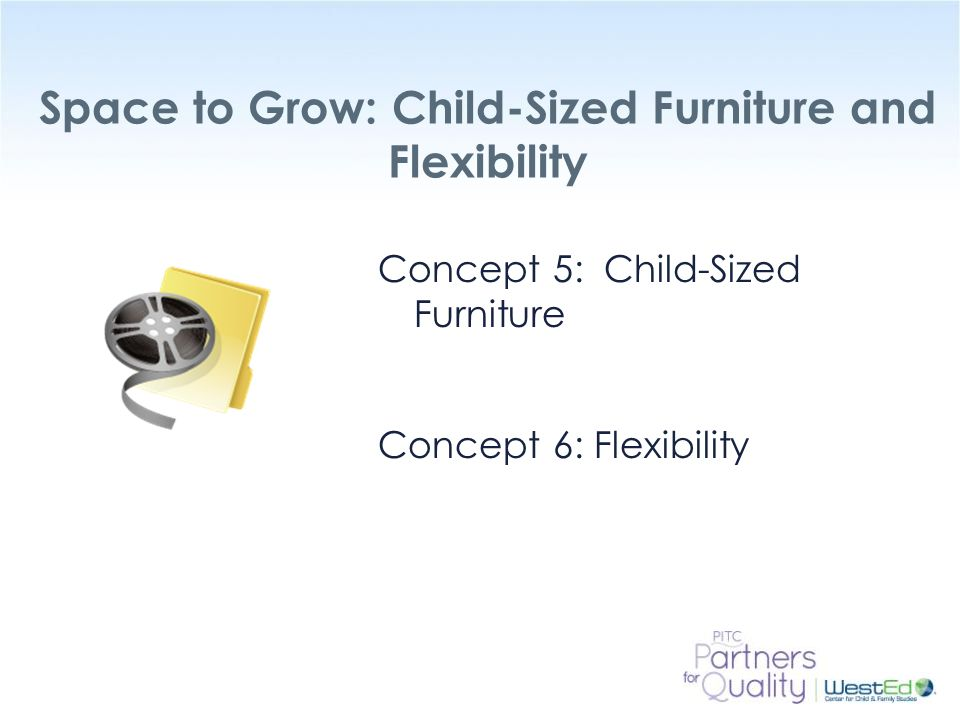 WestEd.org Space to Grow: Child-Sized Furniture and Flexibility Concept 5: Child-Sized Furniture Concept 6: Flexibility
