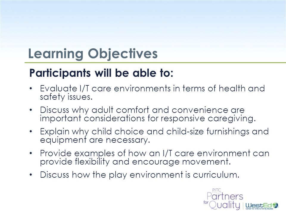 WestEd.org Learning Objectives Participants will be able to: Evaluate I/T care environments in terms of health and safety issues.
