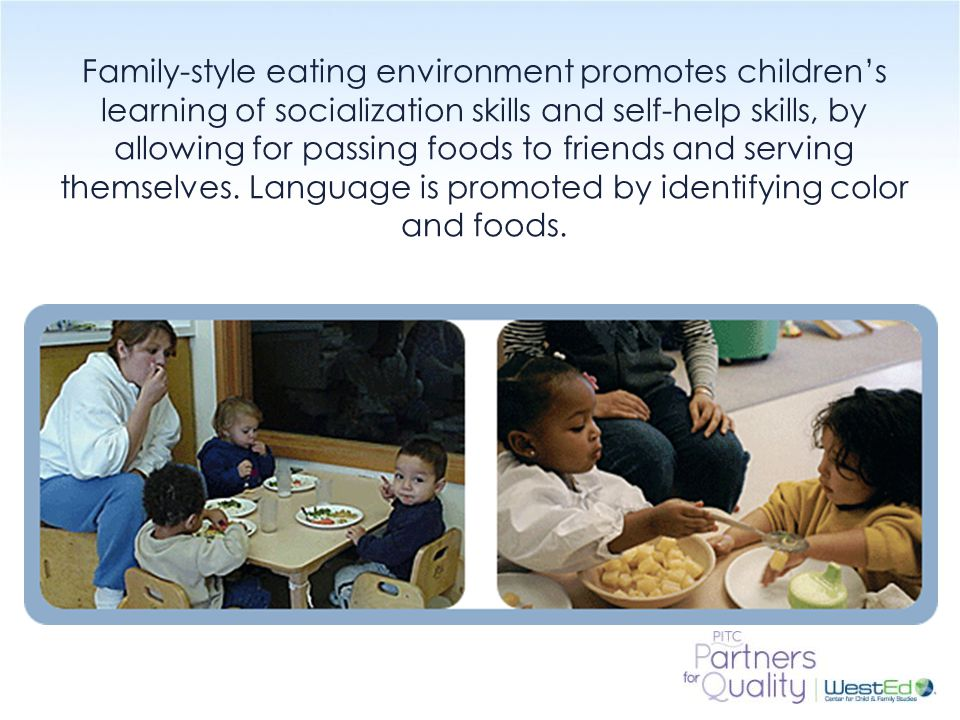 WestEd.org Family-style eating environment promotes children's learning of socialization skills and self-help skills, by allowing for passing foods to friends and serving themselves.