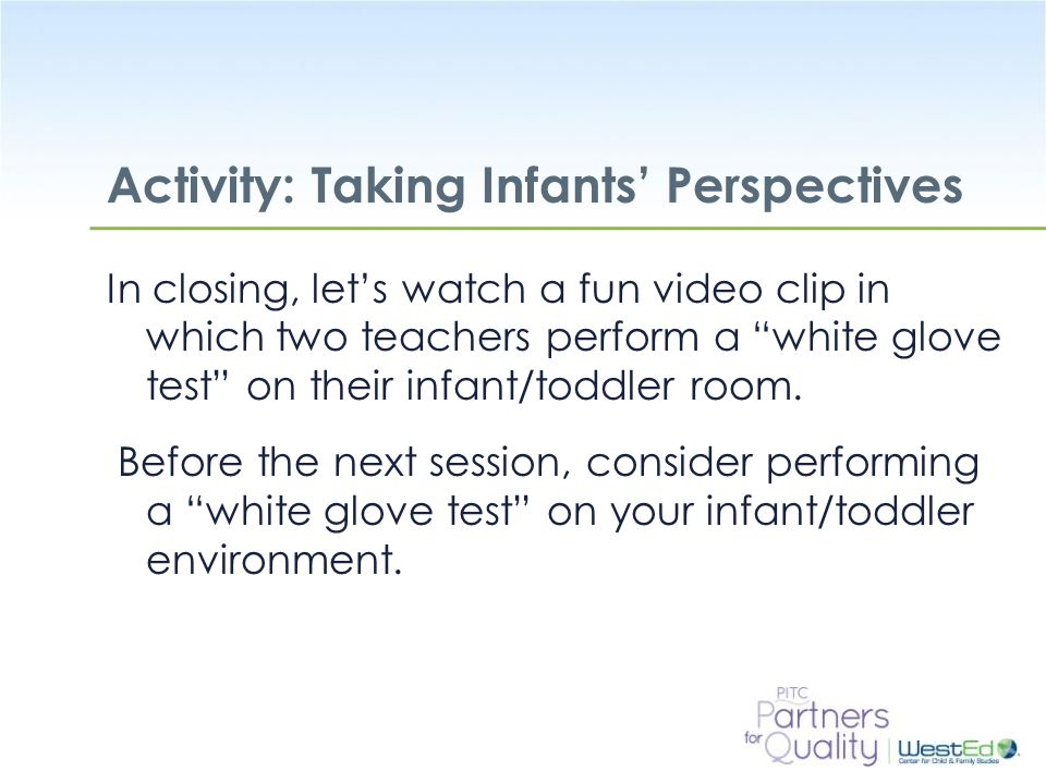 WestEd.org Activity: Taking Infants' Perspectives In closing, let's watch a fun video clip in which two teachers perform a white glove test on their infant/toddler room.