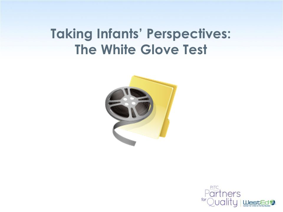WestEd.org Taking Infants' Perspectives: The White Glove Test