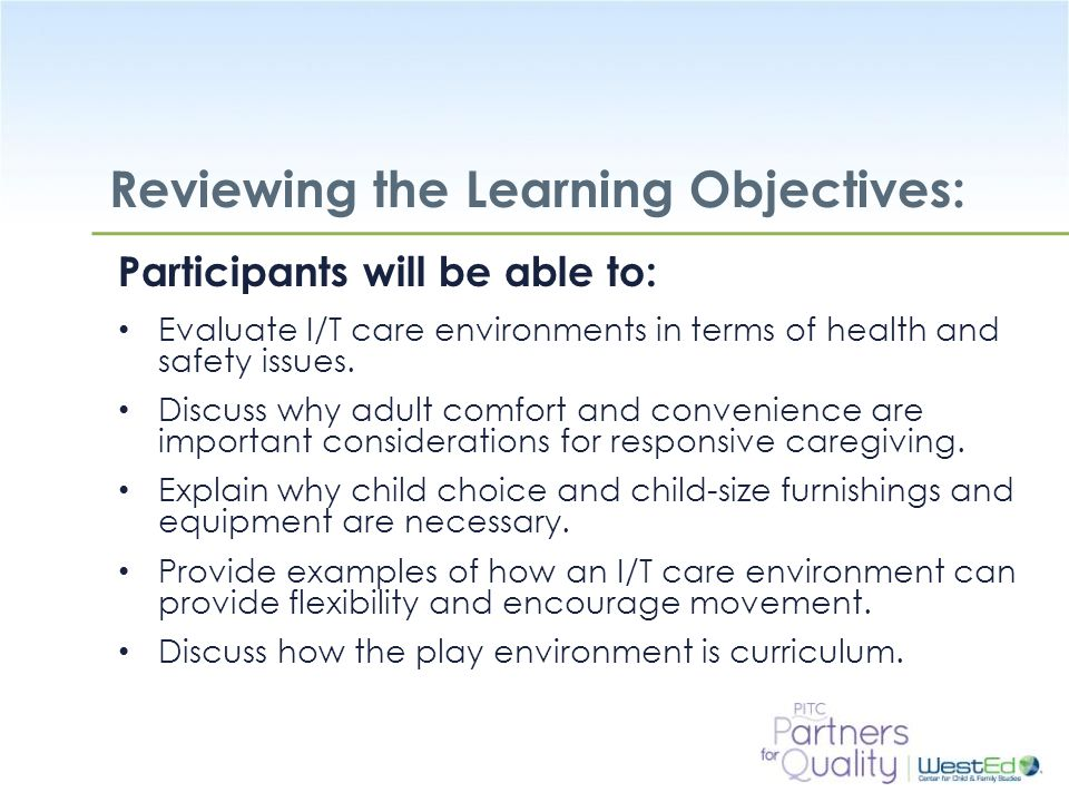 WestEd.org Reviewing the Learning Objectives: Participants will be able to: Evaluate I/T care environments in terms of health and safety issues.